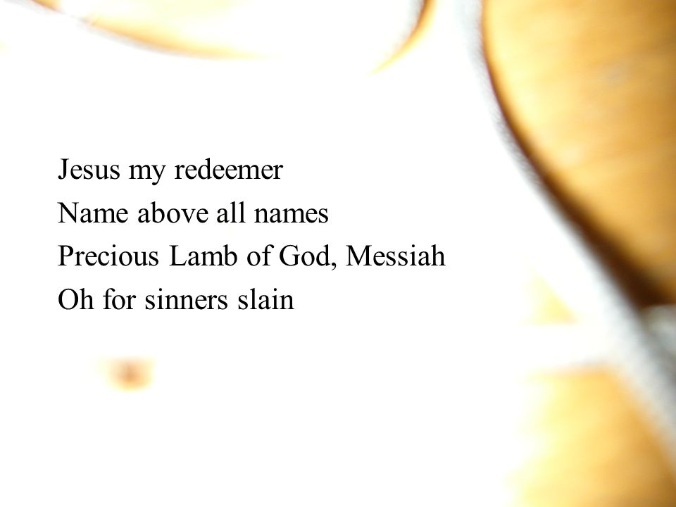 Jesus my redeemer Name above all names Precious Lamb of God, Messiah Oh for sinners slain