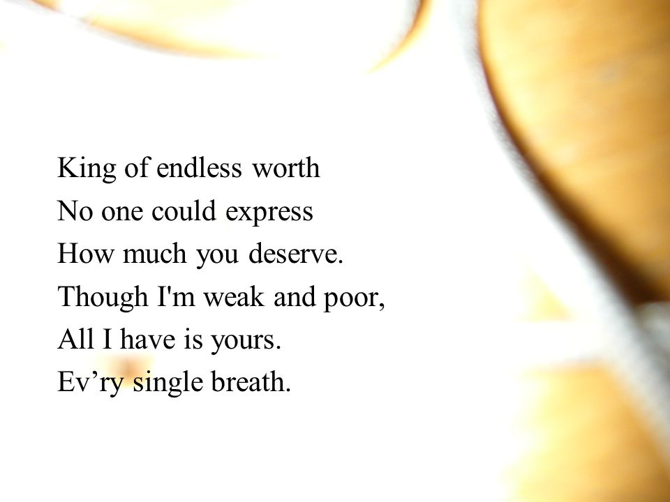 King of endless worth No one could express. How much you deserve. Though I m weak and poor, All I have is yours.