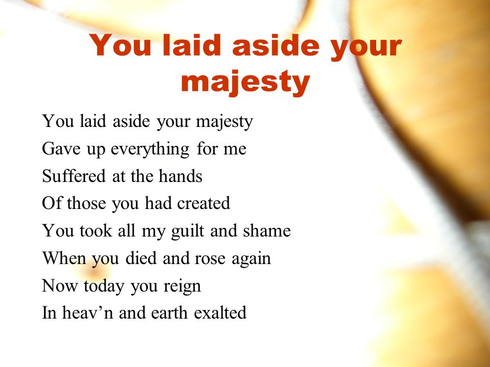 You laid aside your majesty
