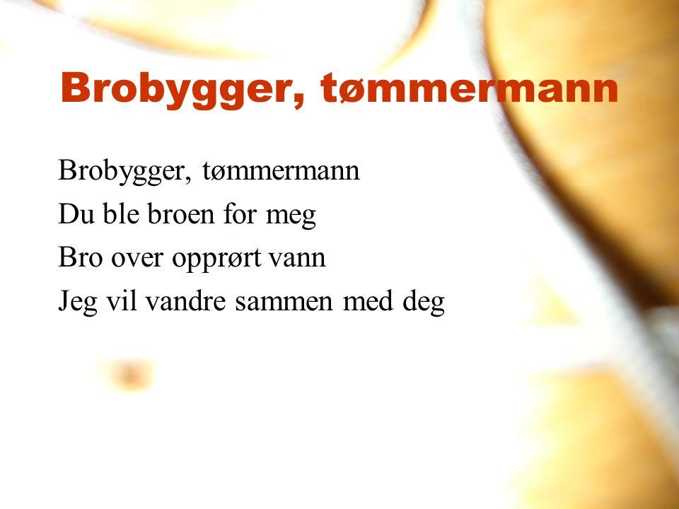 Brobygger, tømmermann Brobygger, tømmermann Du ble broen for meg