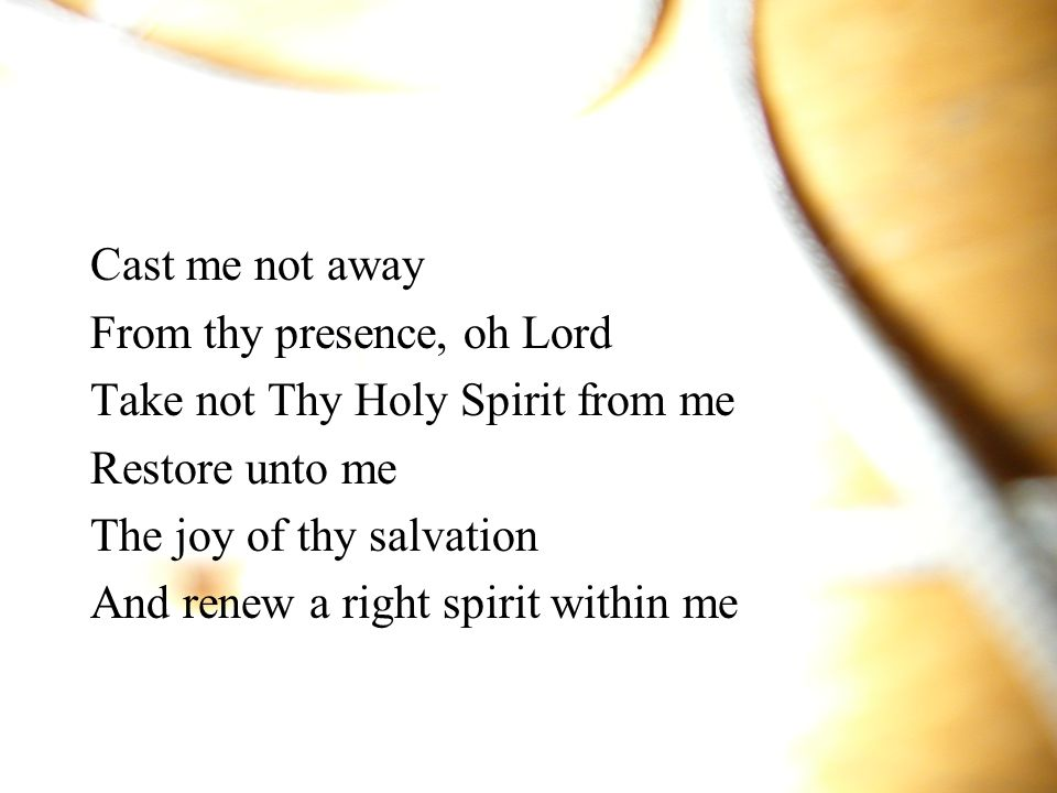 Cast me not away From thy presence, oh Lord. Take not Thy Holy Spirit from me. Restore unto me. The joy of thy salvation.