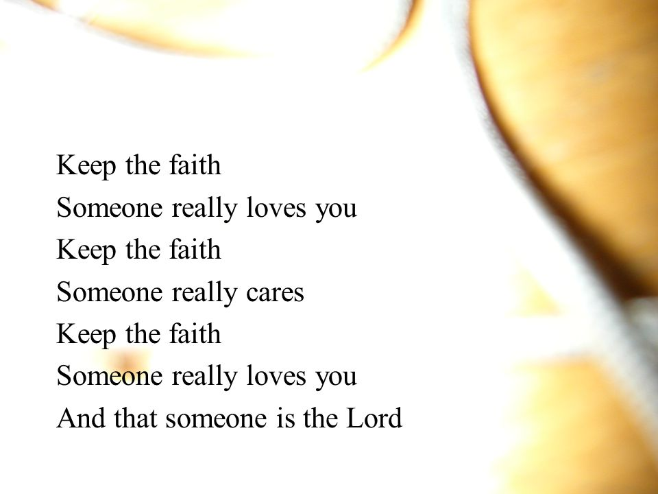 Keep the faith Someone really loves you Someone really cares And that someone is the Lord