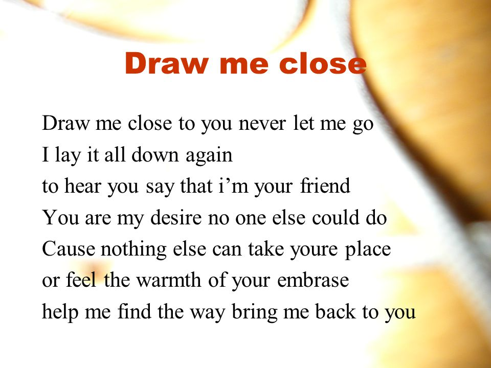 Draw me close Draw me close to you never let me go
