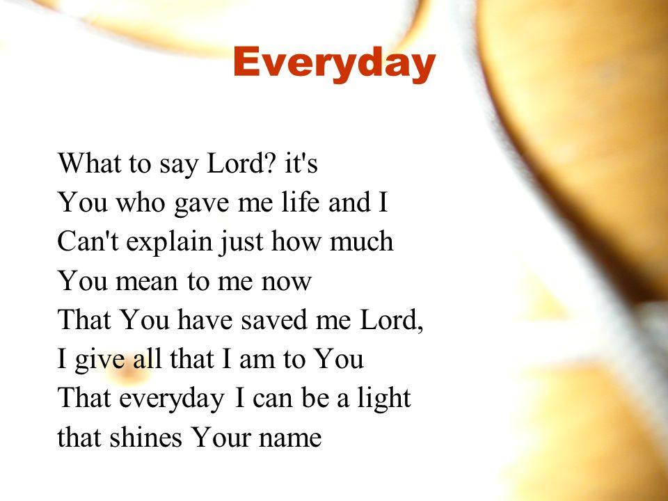 Everyday What to say Lord it s You who gave me life and I