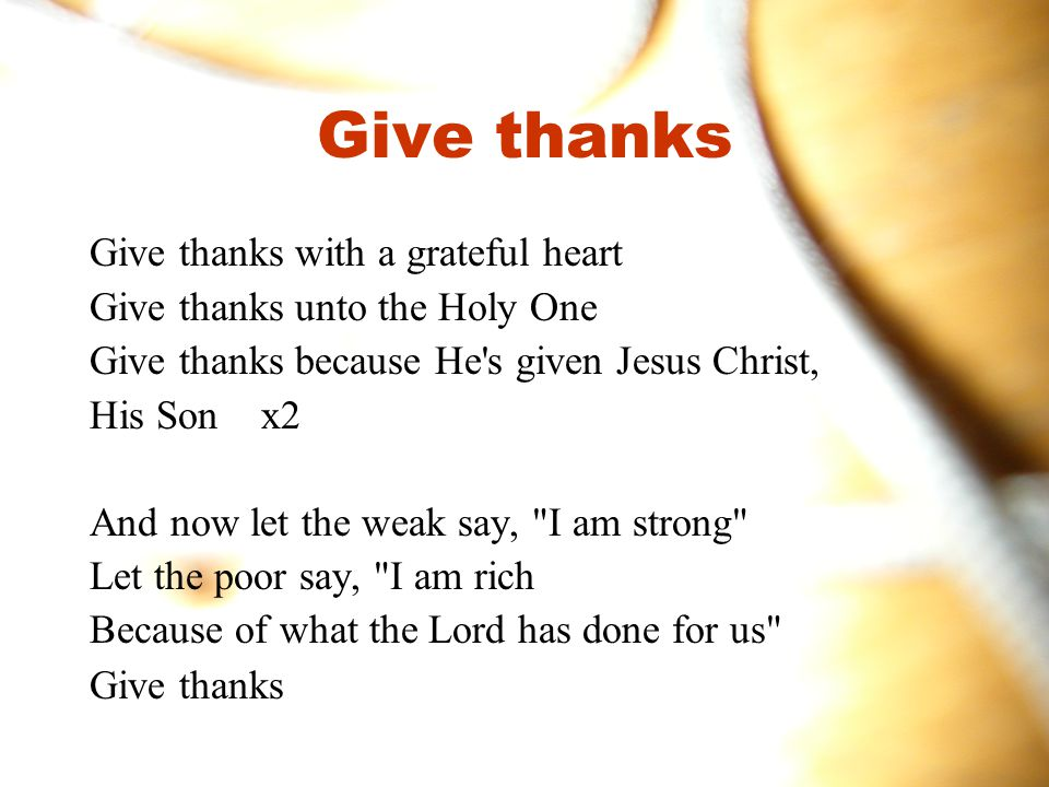 Give thanks Give thanks with a grateful heart