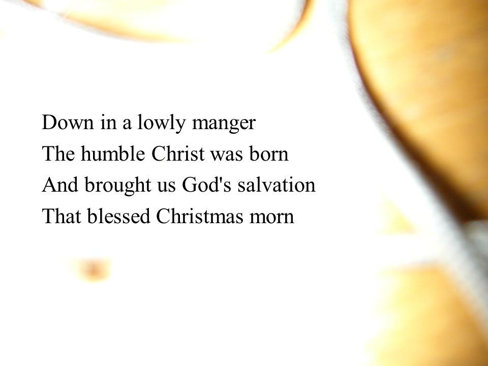 Down in a lowly manger The humble Christ was born.