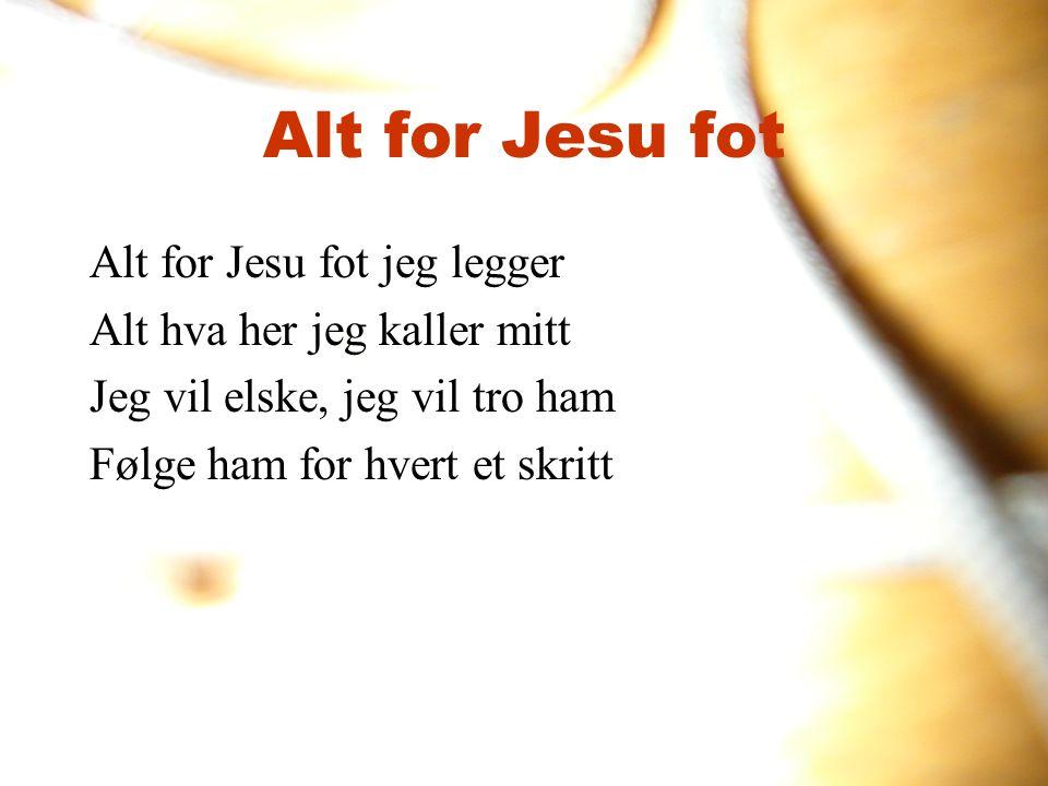 Alt for Jesu fot Alt for Jesu fot jeg legger