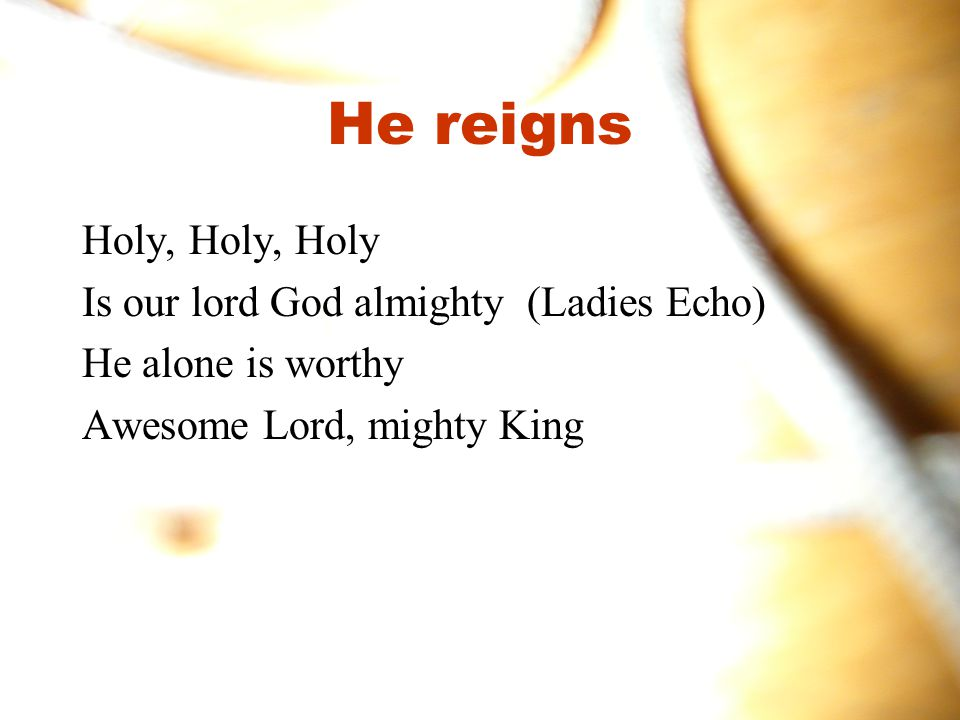 He reigns Holy, Holy, Holy Is our lord God almighty (Ladies Echo)