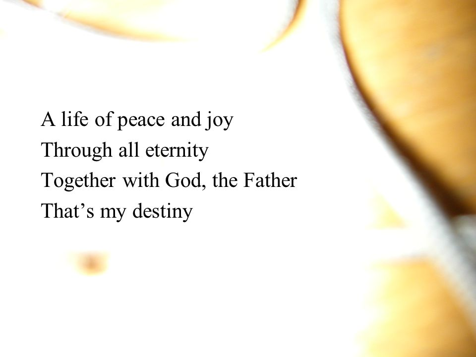 A life of peace and joy Through all eternity Together with God, the Father That's my destiny