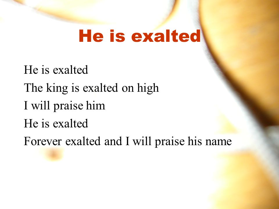 He is exalted He is exalted The king is exalted on high