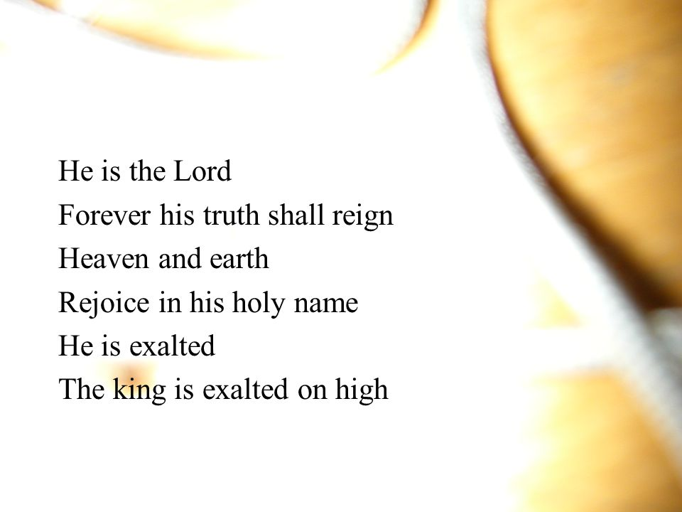 He is the Lord Forever his truth shall reign. Heaven and earth. Rejoice in his holy name. He is exalted.