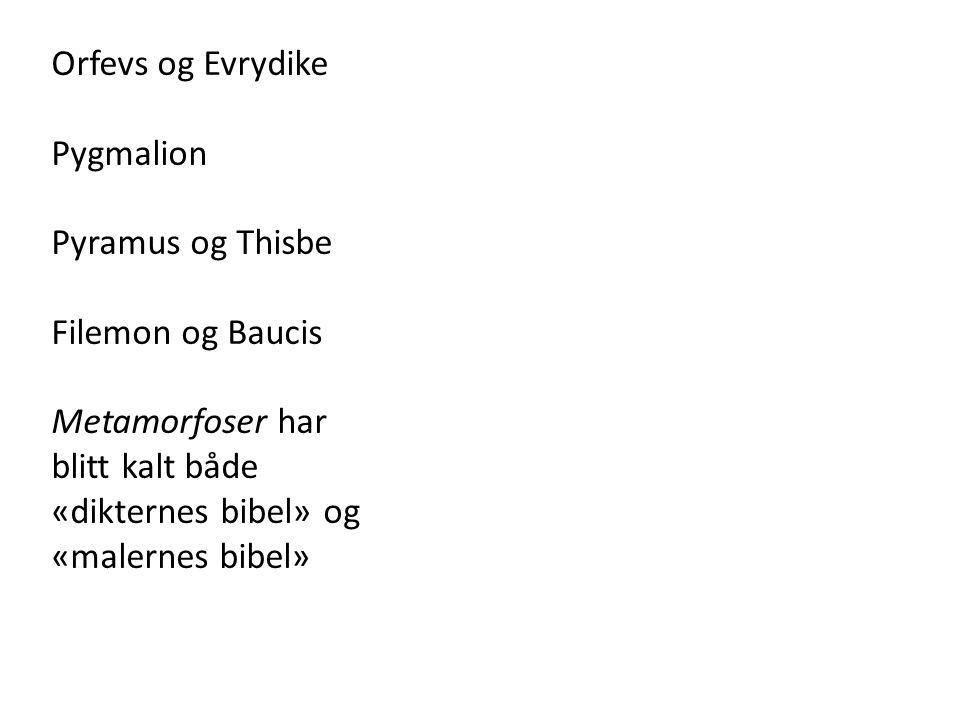 Orfevs og Evrydike Pygmalion. Pyramus og Thisbe. Filemon og Baucis. Metamorfoser har. blitt kalt både.