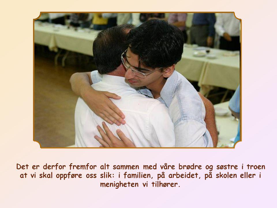 Det er derfor fremfor alt sammen med våre brødre og søstre i troen at vi skal oppføre oss slik: i familien, på arbeidet, på skolen eller i menigheten vi tilhører.