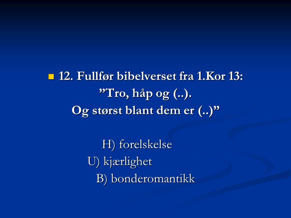 12. Fullfør bibelverset fra 1.Kor 13: Og størst blant dem er (..)