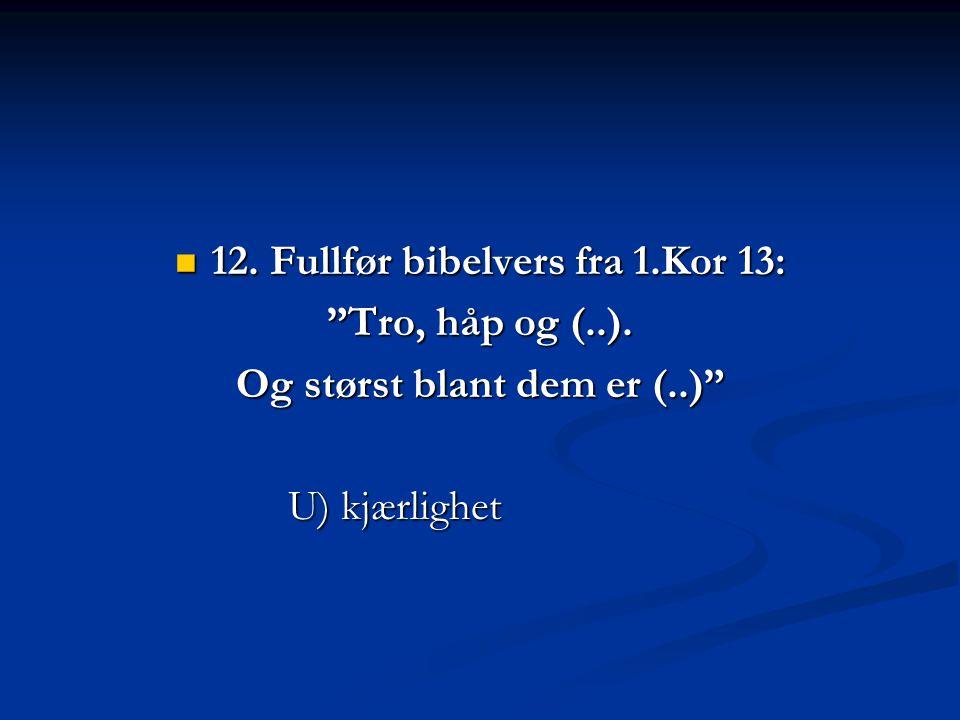 12. Fullfør bibelvers fra 1.Kor 13: Og størst blant dem er (..)
