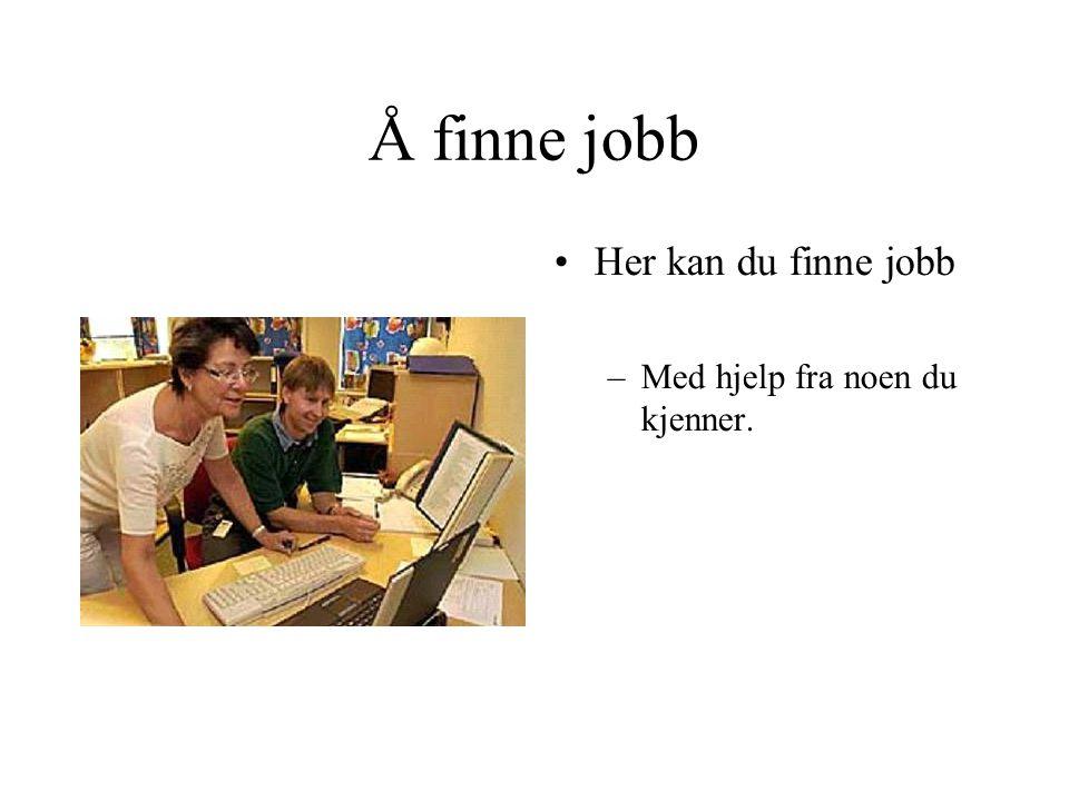 Å finne jobb Her kan du finne jobb Med hjelp fra noen du kjenner.