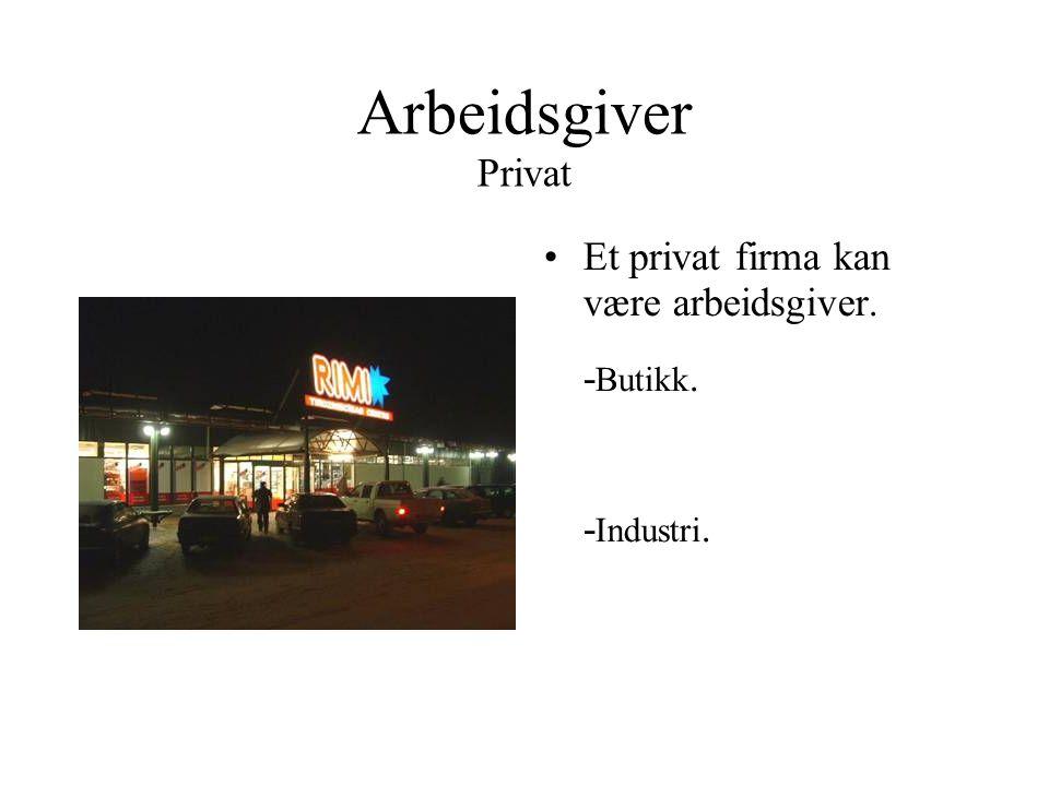 Arbeidsgiver Privat Et privat firma kan være arbeidsgiver. -Butikk.