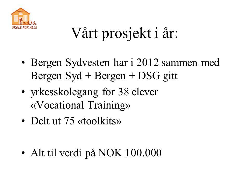 Vårt prosjekt i år: Bergen Sydvesten har i 2012 sammen med Bergen Syd + Bergen + DSG gitt. yrkesskolegang for 38 elever «Vocational Training»
