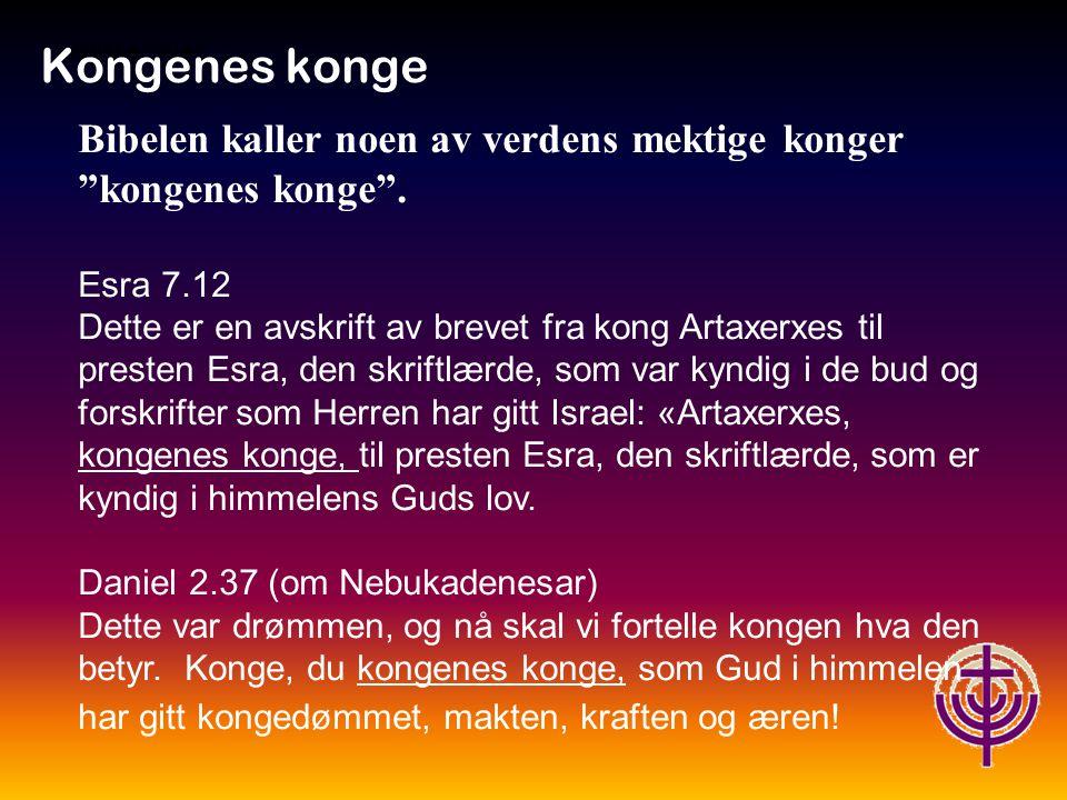 Kongenes konge Jødiske røtter… Bibelen kaller noen av verdens mektige konger kongenes konge . Esra 7.12.
