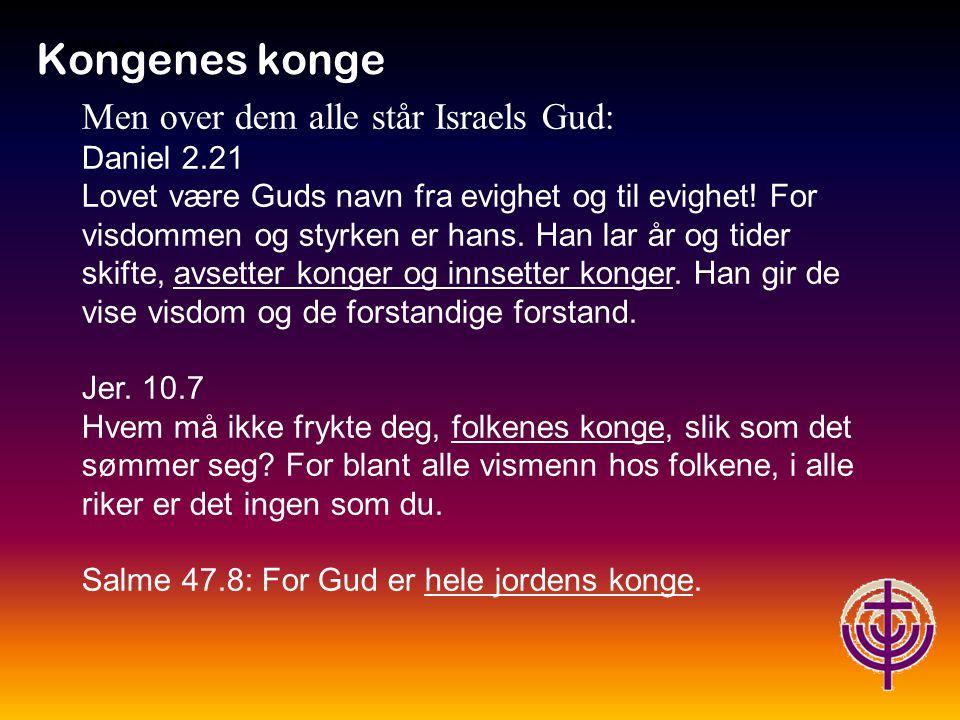 Kongenes konge Men over dem alle står Israels Gud: Daniel 2.21