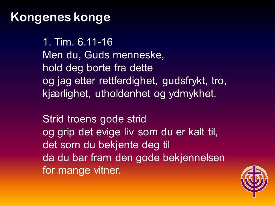 Kongenes konge 1. Tim. 6.11-16 Men du, Guds menneske,