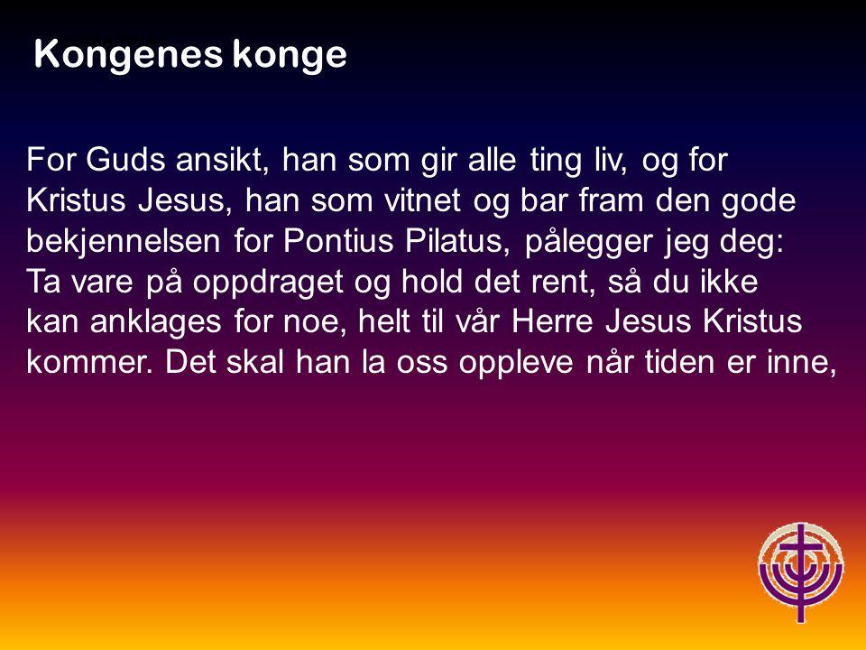 Kongenes konge For Guds ansikt, han som gir alle ting liv, og for