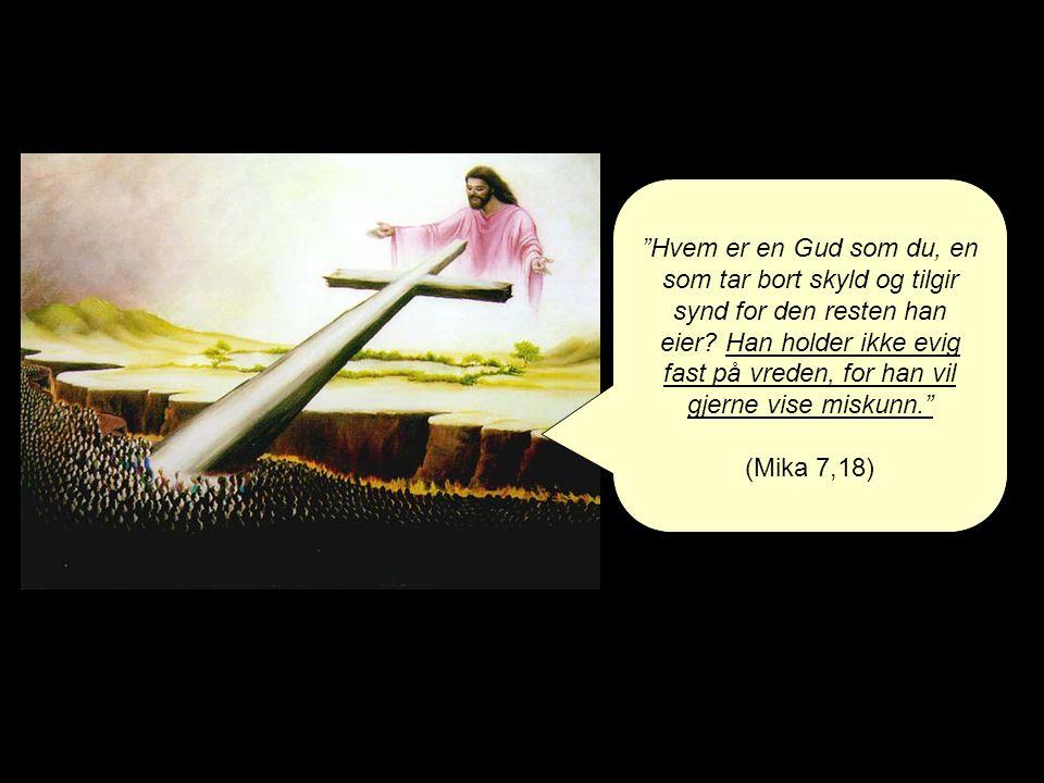 Hvem er en Gud som du, en som tar bort skyld og tilgir synd for den resten han eier Han holder ikke evig fast på vreden, for han vil gjerne vise miskunn.