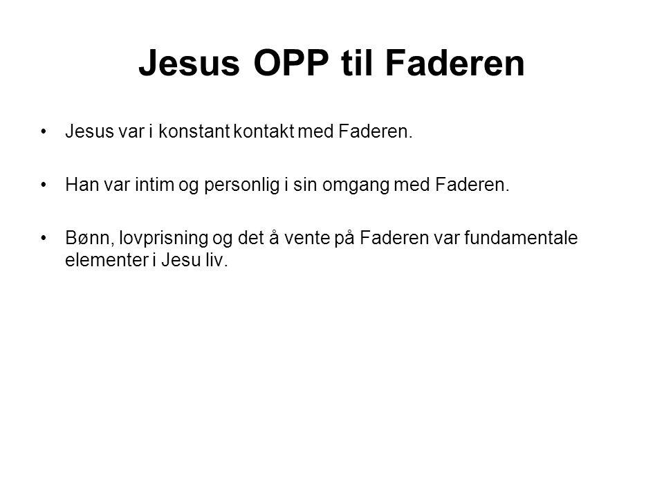 Jesus OPP til Faderen Jesus var i konstant kontakt med Faderen.