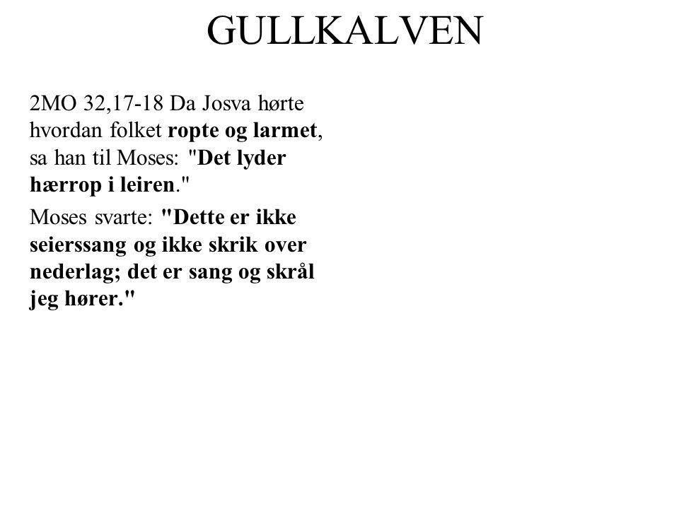 GULLKALVEN 2MO 32,17-18 Da Josva hørte hvordan folket ropte og larmet, sa han til Moses: Det lyder hærrop i leiren.