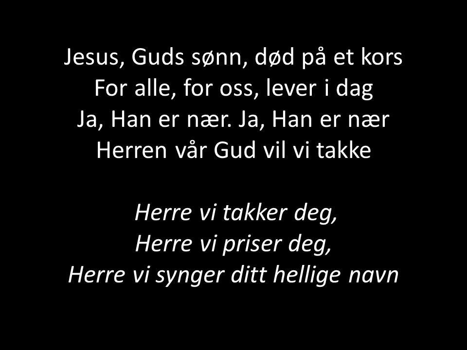 Jesus, Guds sønn, død på et kors For alle, for oss, lever i dag Ja, Han er nær.