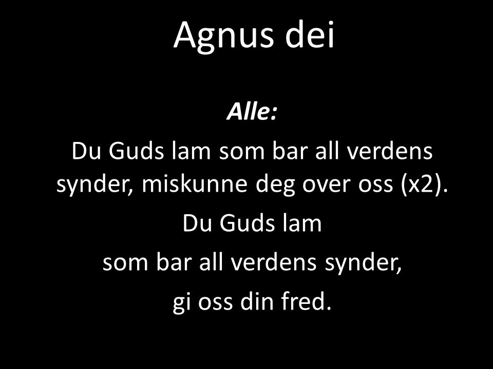 Agnus dei Alle: Du Guds lam som bar all verdens synder, miskunne deg over oss (x2). Du Guds lam. som bar all verdens synder,
