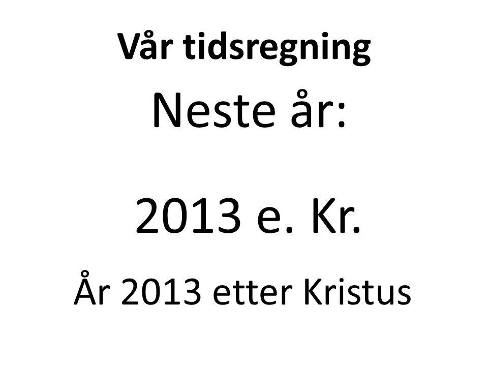 Vår tidsregning Neste år: 2013 e. Kr. År 2013 etter Kristus
