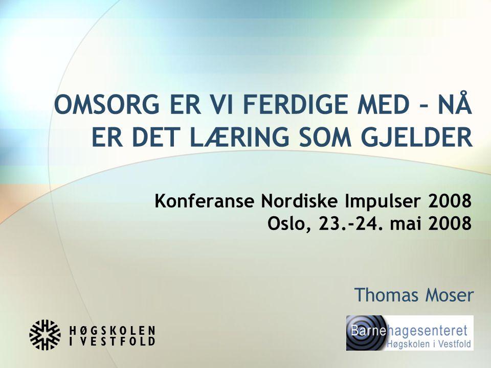 OMSORG ER VI FERDIGE MED – NÅ ER DET LÆRING SOM GJELDER Konferanse Nordiske Impulser 2008 Oslo, 23.-24. mai 2008