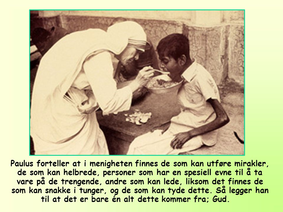 Paulus forteller at i menigheten finnes de som kan utføre mirakler, de som kan helbrede, personer som har en spesiell evne til å ta vare på de trengende, andre som kan lede, liksom det finnes de som kan snakke i tunger, og de som kan tyde dette.