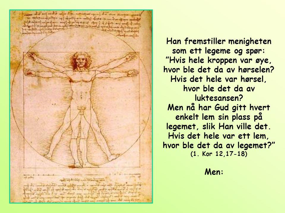 Han fremstiller menigheten som ett legeme og spør: Hvis hele kroppen var øye, hvor ble det da av hørselen Hvis det hele var hørsel, hvor ble det da av luktesansen