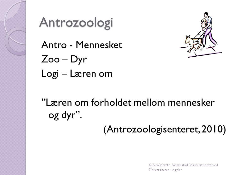 Antrozoologi Antro - Mennesket Zoo – Dyr Logi – Læren om Læren om forholdet mellom mennesker og dyr . (Antrozoologisenteret, 2010)