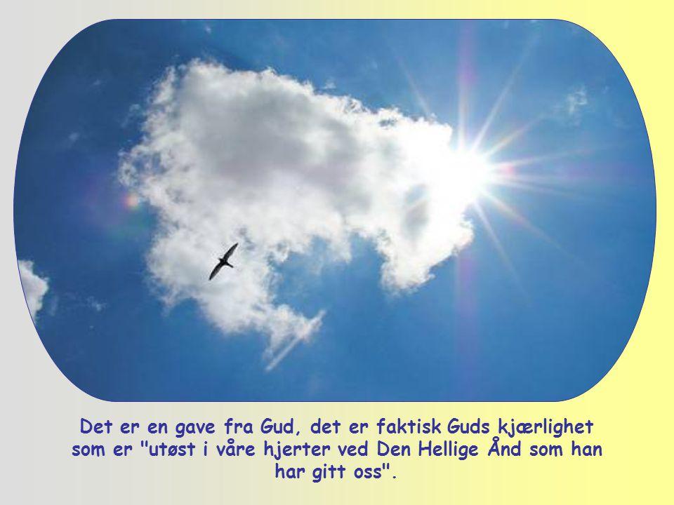 Det er en gave fra Gud, det er faktisk Guds kjærlighet som er utøst i våre hjerter ved Den Hellige Ånd som han har gitt oss .