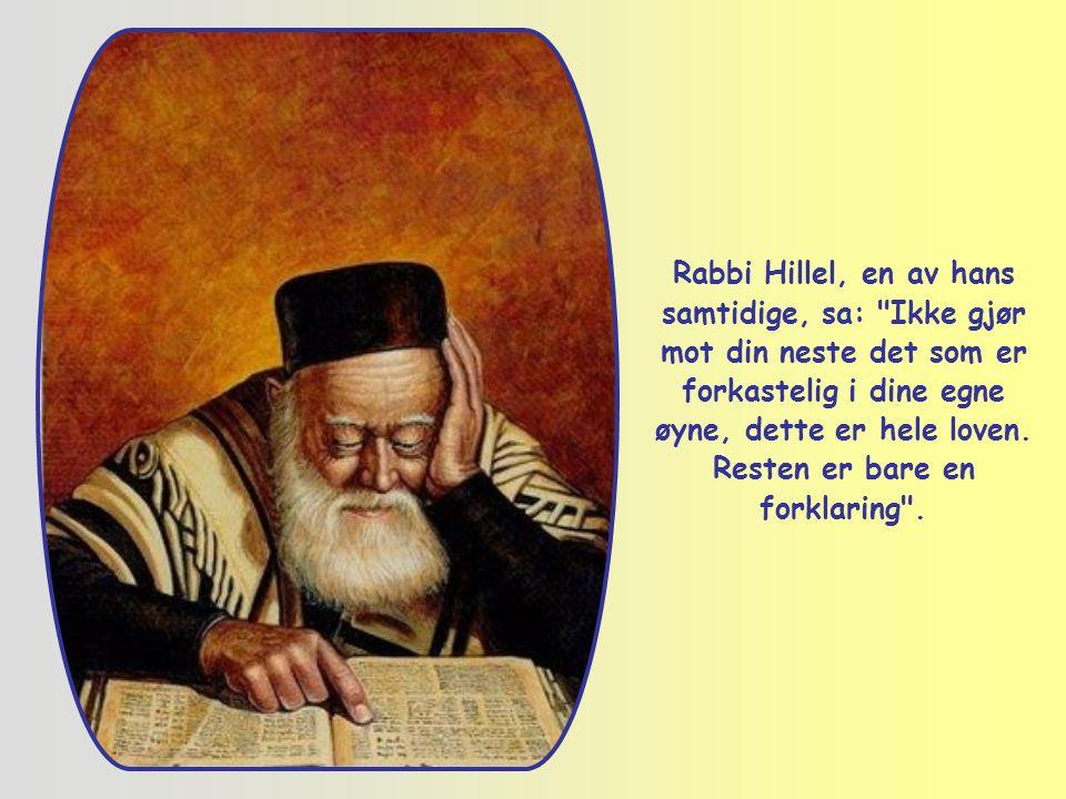 Rabbi Hillel, en av hans samtidige, sa: Ikke gjør mot din neste det som er forkastelig i dine egne øyne, dette er hele loven.