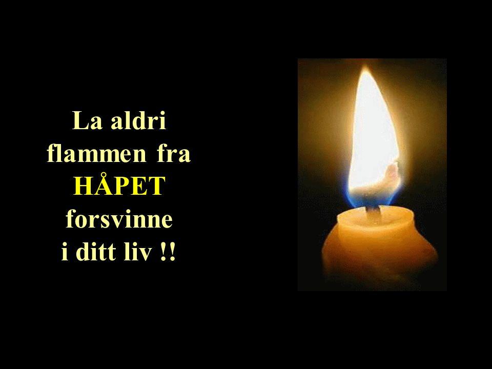 La aldri flammen fra HÅPET forsvinne i ditt liv !!