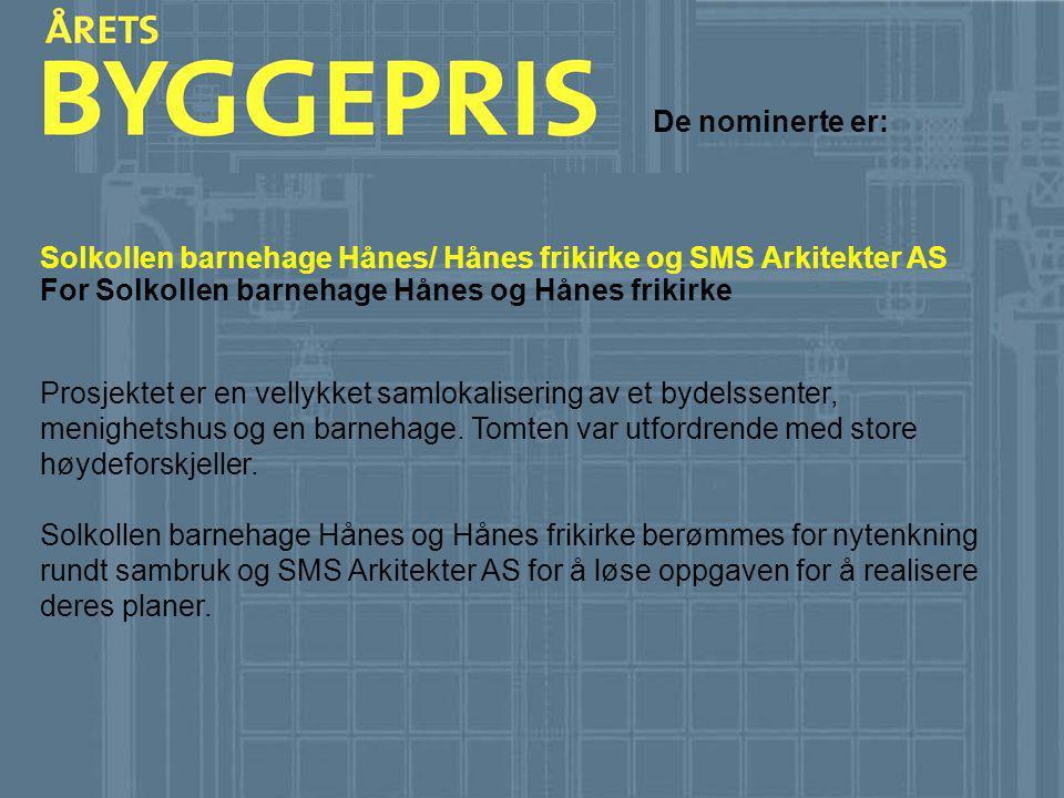 De nominerte er: Solkollen barnehage Hånes/ Hånes frikirke og SMS Arkitekter AS. For Solkollen barnehage Hånes og Hånes frikirke.
