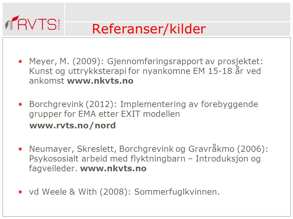 Referanser/kilder Meyer, M. (2009): Gjennomføringsrapport av prosjektet: Kunst og uttrykksterapi for nyankomne EM 15-18 år ved ankomst www.nkvts.no.