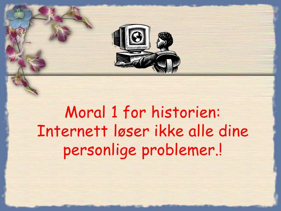 Moral 1 for historien: Internett løser ikke alle dine personlige problemer.!