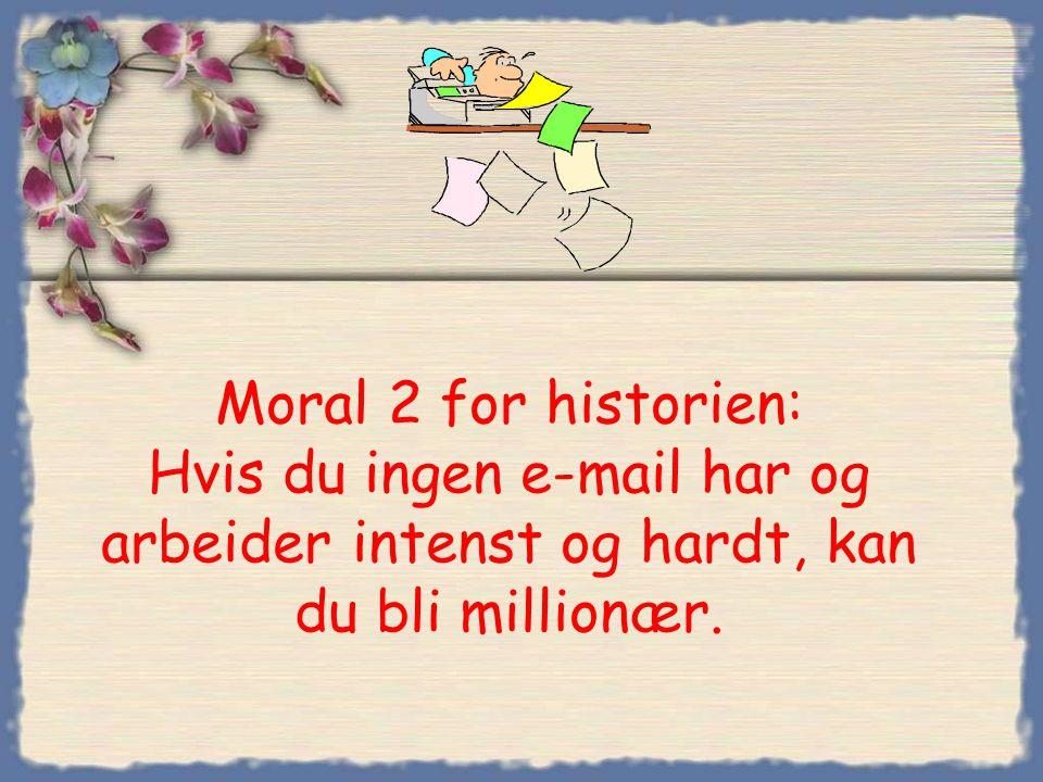 Moral 2 for historien: Hvis du ingen e-mail har og arbeider intenst og hardt, kan du bli millionær.