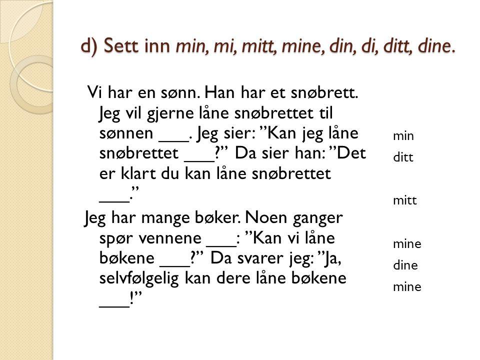 d) Sett inn min, mi, mitt, mine, din, di, ditt, dine.