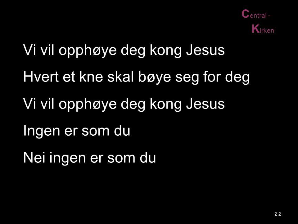 Vi vil opphøye deg kong Jesus Hvert et kne skal bøye seg for deg