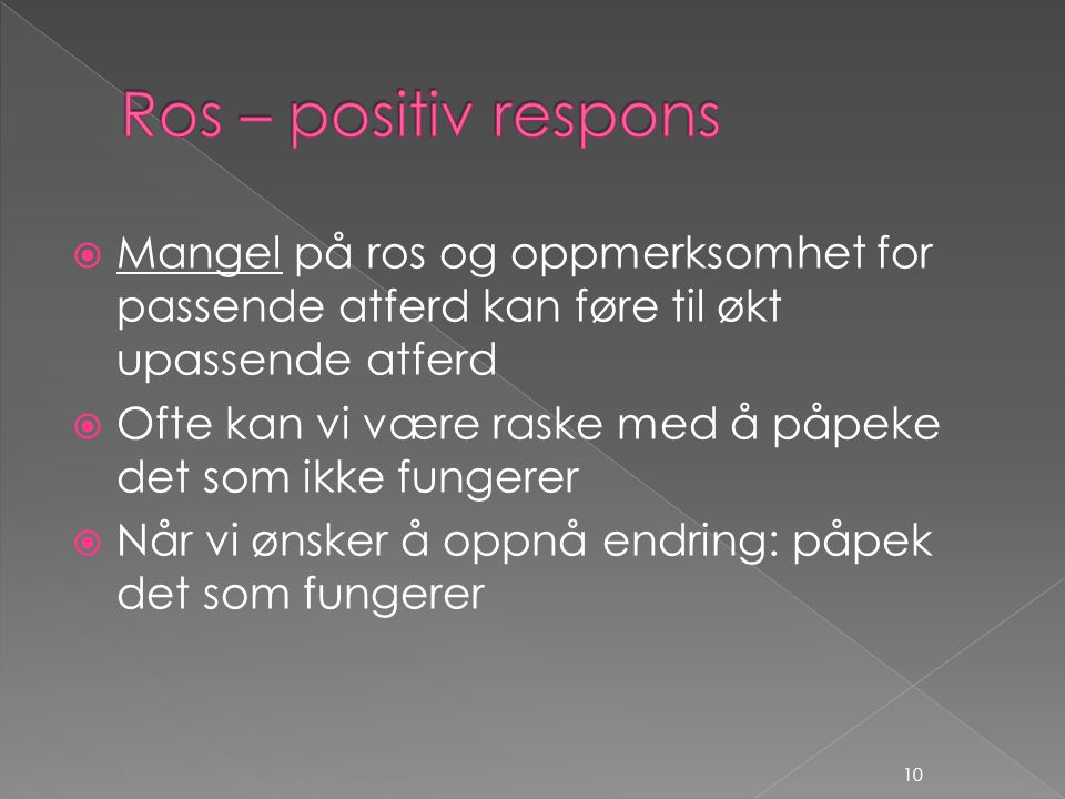 Ros – positiv respons Mangel på ros og oppmerksomhet for passende atferd kan føre til økt upassende atferd.