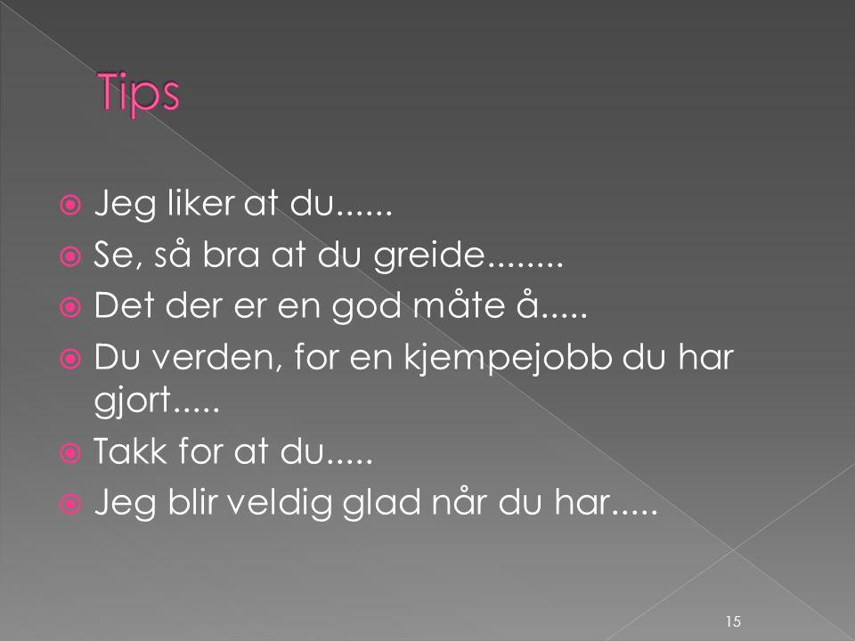 Tips Jeg liker at du...... Se, så bra at du greide........