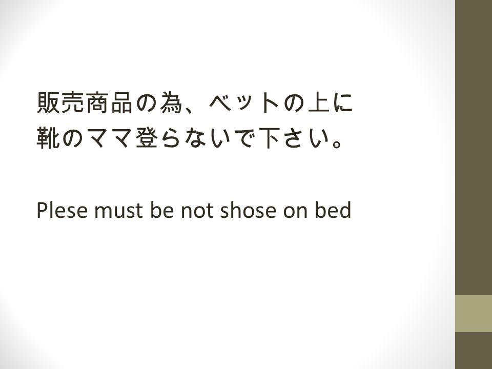 販売商品の為、ベットの上に 靴のママ登らないで下さい。 Plese must be not shose on bed
