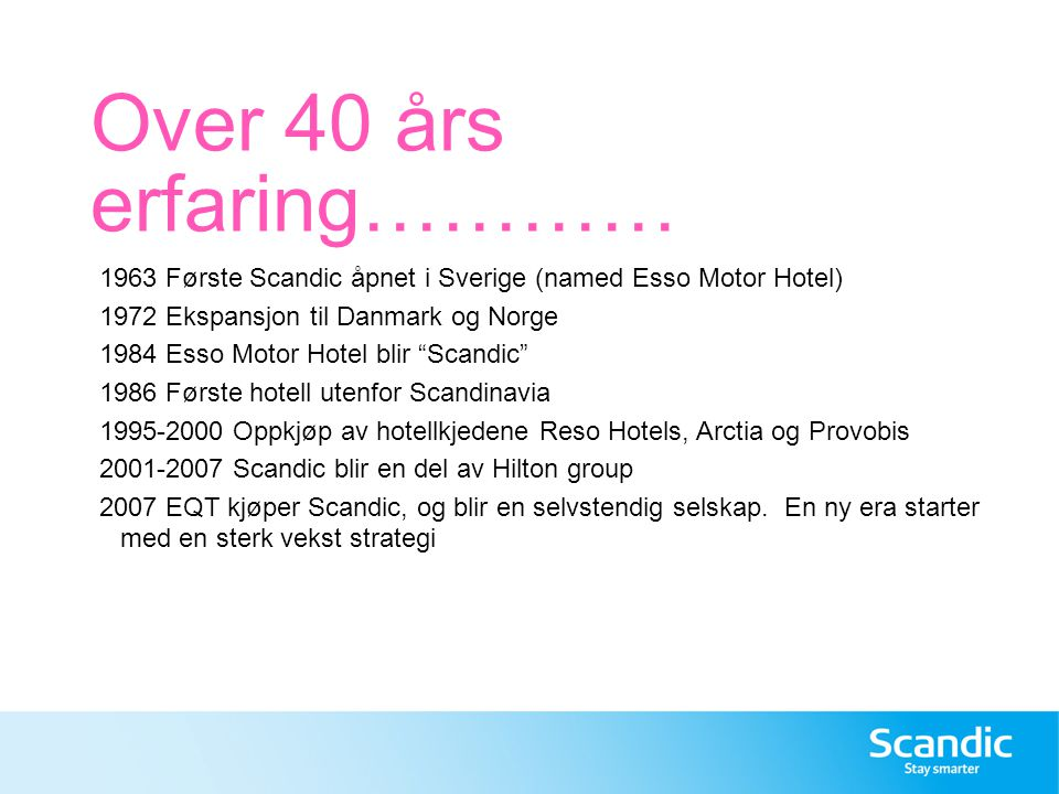 Over 40 års erfaring………… 1963 Første Scandic åpnet i Sverige (named Esso Motor Hotel) 1972 Ekspansjon til Danmark og Norge.