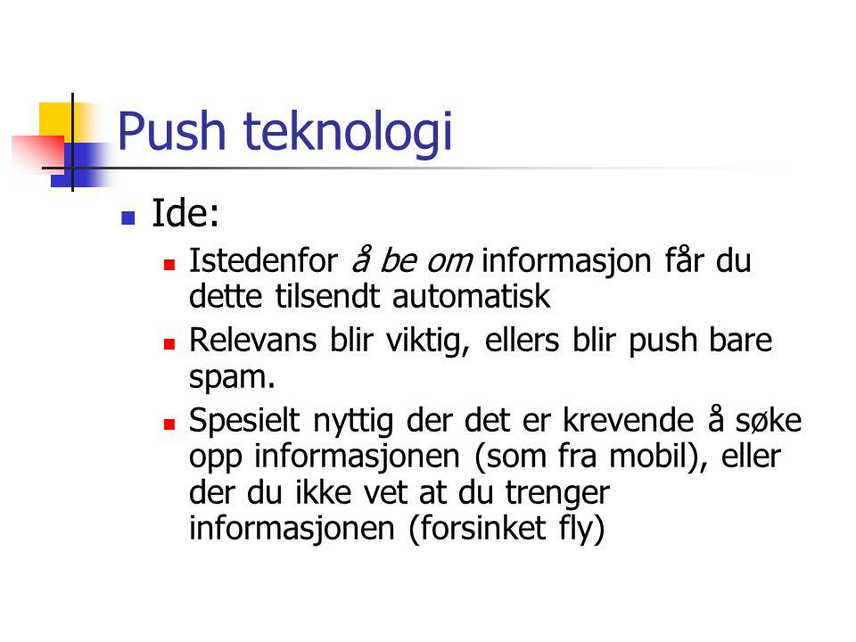 Push teknologi Ide: Istedenfor å be om informasjon får du dette tilsendt automatisk. Relevans blir viktig, ellers blir push bare spam.